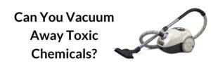 Can You Vacuum Away Toxic Chemicals_