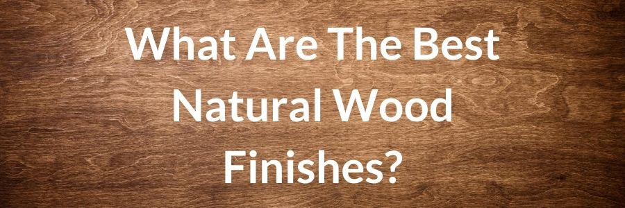 What Are The Best Natural Wood Finishes_