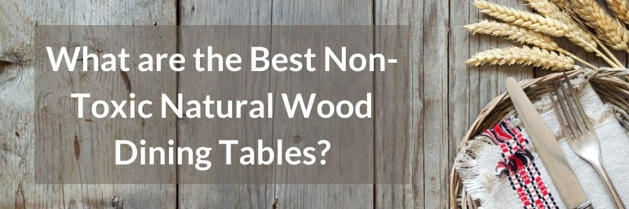 best non toxic natural wood dining tables